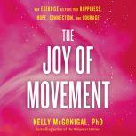 The Joy of Movement How exercise helps us find happiness, hope, connection, and courage, Kelly McGonigal