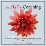 The Art of Coaching Effective Strategies for School Transformation, Elena Aguilar