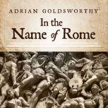 In the Name of Rome The Men Who Won the Roman Empire, Adrian Goldsworthy