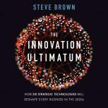 The Innovation Ultimatum How Six Strategic Technologies Will Reshape Every Business in the 2020s, Steve Brown