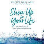 Show Up For Your Life What the Girl You'll Be Tomorrow Wants You to Know Today, Chrystal Evans Hurst