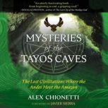 Mysteries of the Tayos Caves The Lost Civilizations Where the Andes Meet the Amazon, Alex Chionetti