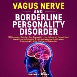 Vagus Nerve and Borderline Personality Disorder: 101 Stimulation Exercises That Change Life - How to Naturally Activate Your Vagus Nerve for Unlocking Creativity, Preventing Heart Disease, Overcoming Dyslexia, Anxiety and Depression, Gregory Cooper