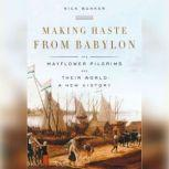 Making Haste from Babylon The Mayflower Pilgrims and Their World: A New History, Nick Bunker