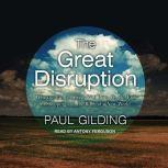 The Great Disruption Why the Climate Crisis Will Bring On the End of Shopping and the Birth of a New World, Paul Gilding