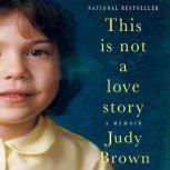 This Is Not a Love Story A Memoir, Judy Brown