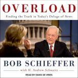 Overload Finding the Truth in Today's Deluge of News, Bob Schieffer