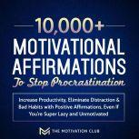10,000+ Motivational Affirmations to Stop Procrastination and Increase Productivity Eliminate Distraction & Bad Habits with Positive Affirmations, Even If You're Super Lazy and Unmotivated, The Motivation Club