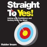 Straight to Yes Asking with Confidence and Getting What You Want, Haider Imam