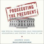 Prosecuting the President How Special Prosecutors Hold Presidents Accountable and Protect the Rule of Law, Andrew Coan