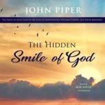 The Hidden Smile of God The Fruit of Affliction in the Lives of John Bunyan, William Cowper, and David Brainerd, John Piper