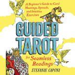 Guided Tarot A Beginner's Guide to Card Meanings, Spreads, and Intuitive Exercises for Seamless Readings, Stefanie Caponi
