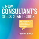 The Consultant's Quick Start Guide An Action Plan for Your First Year in Business, Elaine Biech