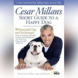 Cesar Millan's Short Guide to a Happy Dog 98 Essential Tips and Techniques, Cesar Millan