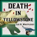 Death in Yellowstone Accidents and Foolhardiness in the First National Park, Lee H. Whittlesey