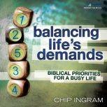Balancing Life's Demands Biblical Priorities for a Busy Life, Chip Ingram
