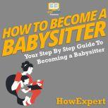 How To Become A Babysitter Your Step by Step Guide to Becoming a Babysitter, HowExpert