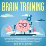 Brain Training: Flawless, Proven Methods to Boost Your Memory Stop Being The One Who Always Forgets Birthdays: Flawless, Proven Methods and Exercises to Boost Your Memory Instantly, Roger C. Brink