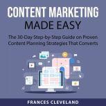 Content Marketing Made Easy The 30-Day Step-by-Step Guide on Proven Content Planning Strategies That Converts, Frances Cleveland