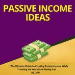 Passive Income Ideas The Ultimate Guide to Creating Passive Income While Traveling the World and Having Fun, Jay Lorin