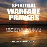 Spiritual Warfare Prayers: 230 Prayers for Success and Activating Miracles Of Prayer, Moses Omojola