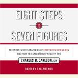 Eight Steps to Seven Figures The Investment Strategies of Everyday Millionaires and How You Can Become Wealthy Too, Charles Carlson