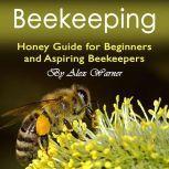 Beekeeping Honey Guide for Beginners and Aspiring Beekeepers, Alex Warner