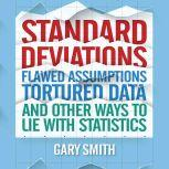 Standard Deviations Flawed Assumptions, Tortured Data, and Other Ways to Lie with Statistics, Gary Smith