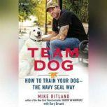 Team Dog How to Train Your Dogthe Navy SEAL Way, Mike Ritland