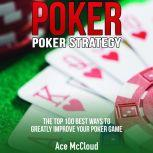 Poker. Poker Strategy: The Top 100 Best Ways To Greatly Improve Your Poker Game, Ace McCloud