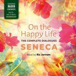 On the Happy Life - The Complete Dialogues,  Seneca