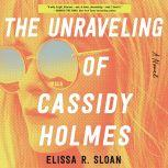 The Unraveling of Cassidy Holmes A Novel, Elissa R. Sloan