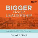 Bigger, Faster Leadership Lessons from the Builders of the Panama Canal, Samuel Chand