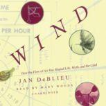 Wind How the Flow of Air Has Shaped Life, Myth, and the Land, Jan DeBlieu