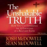 The Unshakable Truth How You Can Experience the 12 Essentials of a Relevant Faith, Josh McDowell