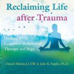Reclaiming Life after Trauma Healing PTSD with Cognitive-Behavioral Therapy and Yoga, Daniel Mintie