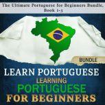 Learn Portuguese: Learning Portuguese for Beginners The Ultimate Portuguese for Beginners Bundle, Book 1-3