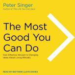 The Most Good You Can Do How Effective Altruism Is Changing Ideas About Living Ethically, Peter Singer