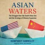 Asian Waters The Struggle Over the South China Sea and the Strategy of Chinese Expansion, Humphrey Hawksley