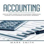 Accounting Step by Step Guide to Accounting Principles & Basic Accounting for Small business, Mark Smith