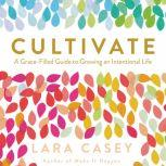 Cultivate A Grace-Filled Guide to Growing an Intentional Life, Lara Casey