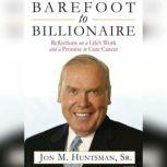 Barefoot to Billionaire Reflections on a Life's Work and a Promise to Cure Cancer, Jon Huntsman