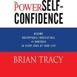 The Power of Self-Confidence Become Unstoppable, Irresistible, and Unafraid in Every Area of Your Life, Brian Tracy