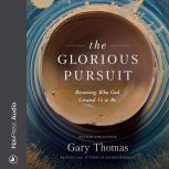 The Glorious Pursuit Becoming Who God Created Us to Be, Gary Thomas