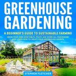 Greenhouse Gardening A Beginner's Guide to Sustainable Farming. Grow Your Own Vegetables, Fruits and Herbs All Year-Round and Learn How to Create Your Greenhouse Garden, Stephen Fletcher