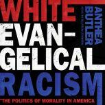 White Evangelical Racism The Politics of Morality in America, Anthea Butler