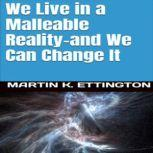 We Live in a Malleable Reality- And We Can Change It, Martin K. Ettington