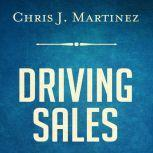 Driving Sales: What It Takes to Sell 1000+ Cars Per Month, Chris J. Martinez