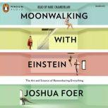 Moonwalking with Einstein The Art and Science of Remembering Everything, Joshua Foer