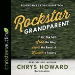 Rockstar Grandparent How You Can Lead the Way, Light the Road, and Launch a Legacy, Chrys Howard
